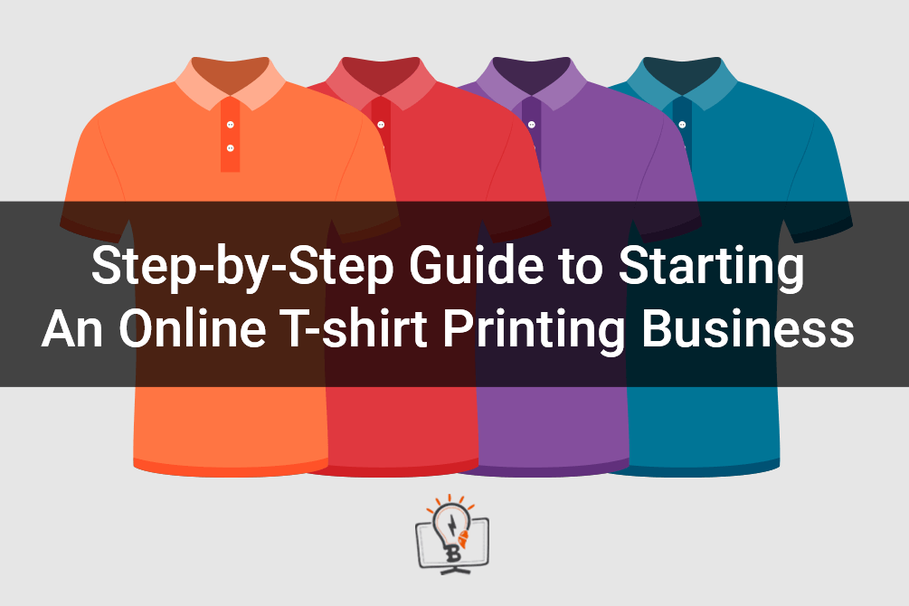 Step-by-Step Guide to Starting An Online T-shirt Printing Business in 2020